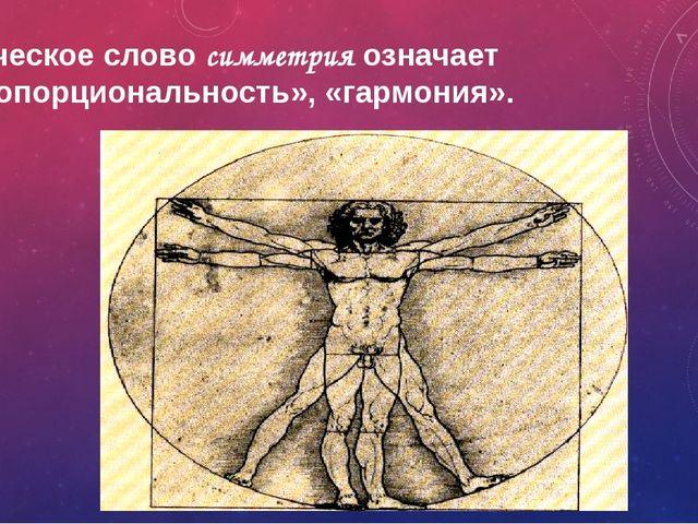 Греческое слово симметрия означает «пропорциональность», «гармония».