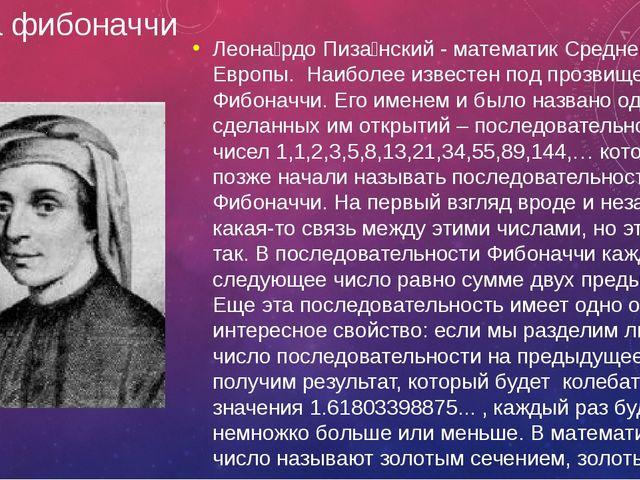 Числа фибоначчи Леона́рдо Пиза́нский - математик Средневековой Европы. Наибо...