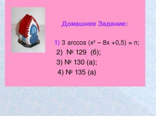 Домашнее Задание: 1) 3 arсcos (х2 – 8х +0,5) = п; 2) № 129 (б); 3) № 130 (а)