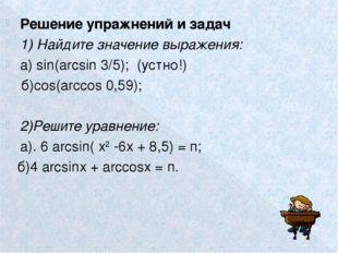 Решение упражнений и задач 1) Найдите значение выражения: а) sin(arcsin 3/5);