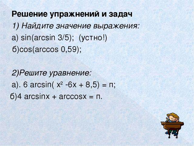 Решение упражнений и задач 1) Найдите значение выражения: а) sin(arcsin 3/5);...