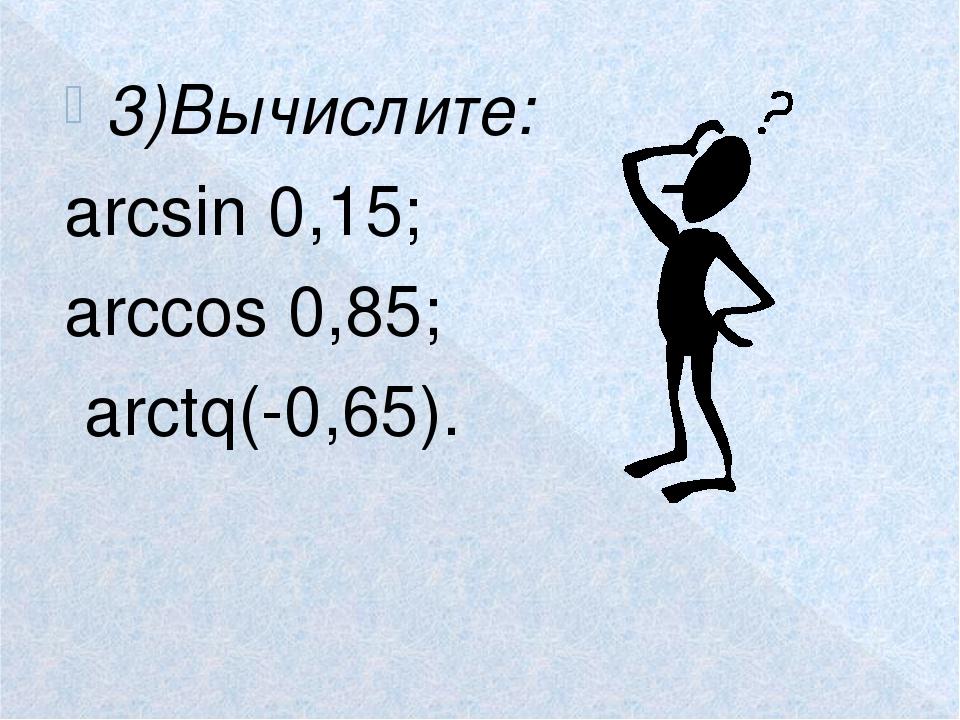 3)Вычислите: аrcsin 0,15; arсcos 0,85; arctq(-0,65).