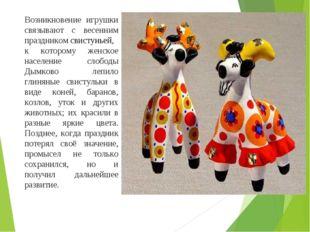Возникновение игрушки связывают с весенним праздникомсвистуньей, к которому