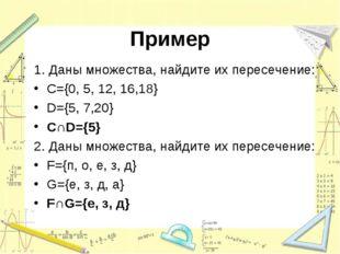 Пример 1. Даны множества, найдите их пересечение: C={0, 5, 12, 16,18} D={5, 7