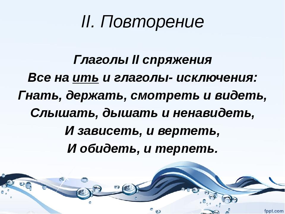 II. Повторение Глаголы II спряжения Все на ить и глаголы- исключения: Гнать,...