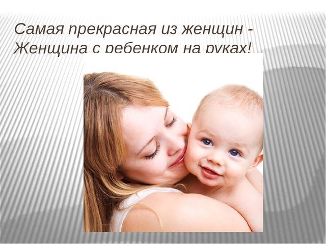 Самая прекрасная из женщин - Женщина с ребенком на руках!