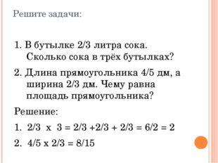 Решите задачи: 1. В бутылке 2/3 литра сока. Сколько сока в трёх бутылках? 2.