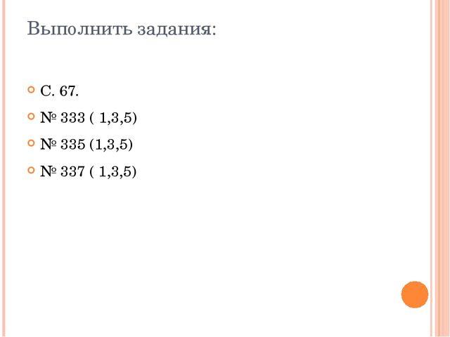 Выполнить задания: С. 67. № 333 ( 1,3,5) № 335 (1,3,5) № 337 ( 1,3,5)