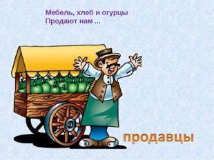 Мебель, хлеб и огурцы Продают нам ...