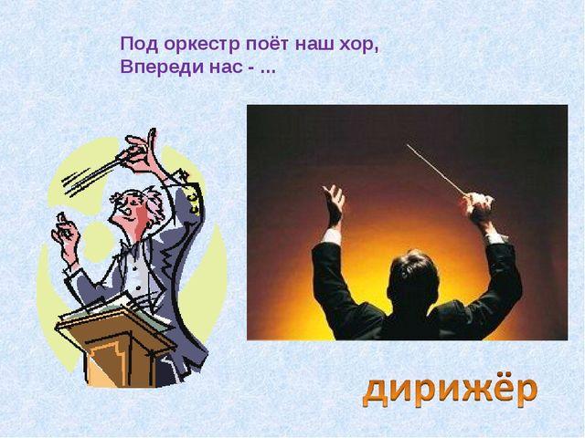 Под оркестр поёт наш хор, Впереди нас - ...
