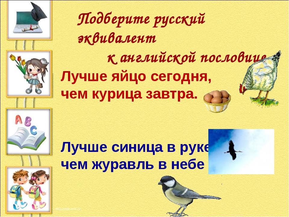 Лучше яйцо сегодня, чем курица завтра. Лучше синица в руке, чем журавль в неб...