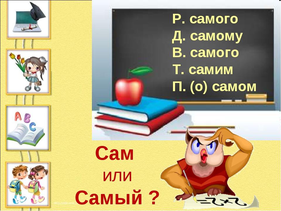 Р. самого Д. самому В. самого Т. самим П. (о) самом Сам или Самый ?