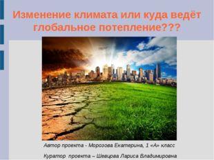 Изменение климата или куда ведёт глобальное потепление??? Автор проекта - Мор