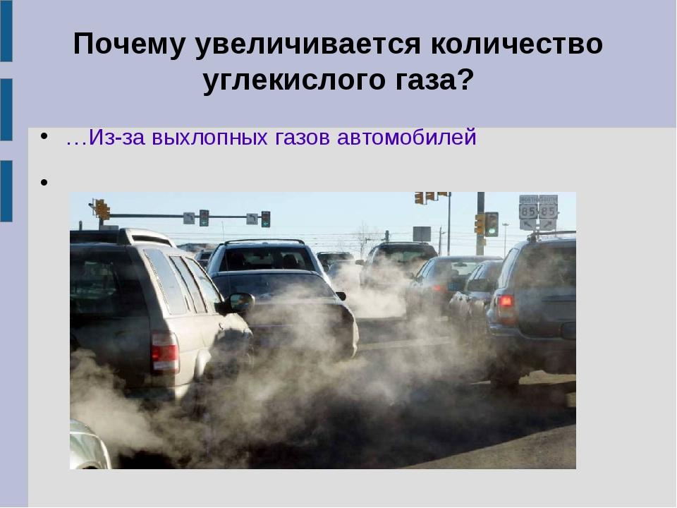 Почему увеличивается количество углекислого газа? …Из-за выхлопных газов авто...