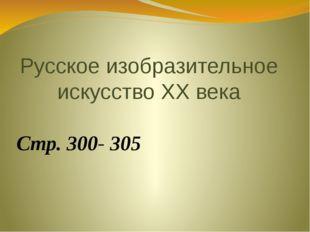Русское изобразительное искусство ХХ века Стр. 300- 305