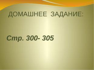 ДОМАШНЕЕ ЗАДАНИЕ: Стр. 300- 305