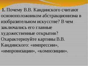 1. Почему В.В. Кандинского считают основоположником абстракционизма в изобра