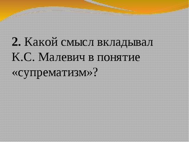 2. Какой смысл вкладывал К.С. Малевич в понятие «супрематизм»?