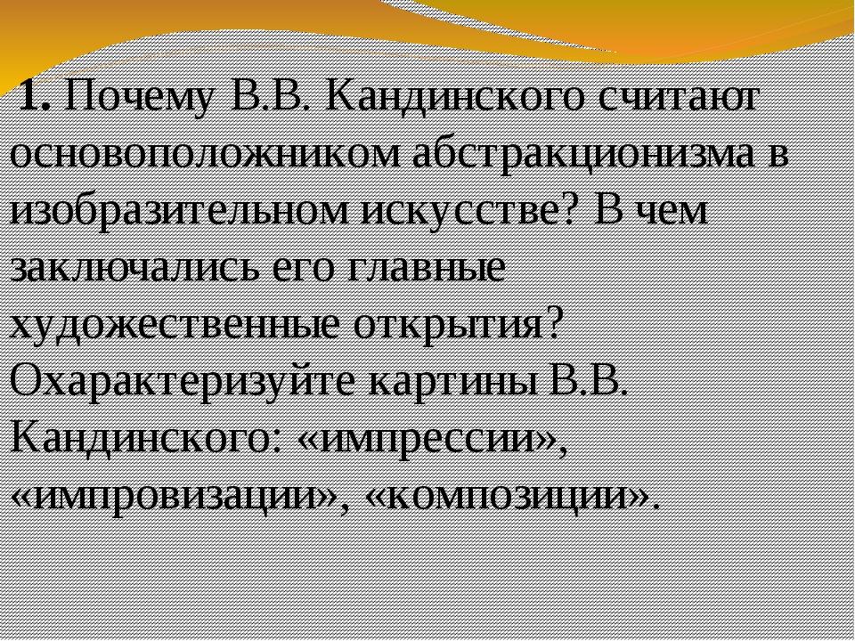 1. Почему В.В. Кандинского считают основоположником абстракционизма в изобра...