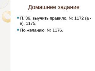 Домашнее задание П. 36, выучить правило, № 1172 (а - е), 1175. По желанию: №