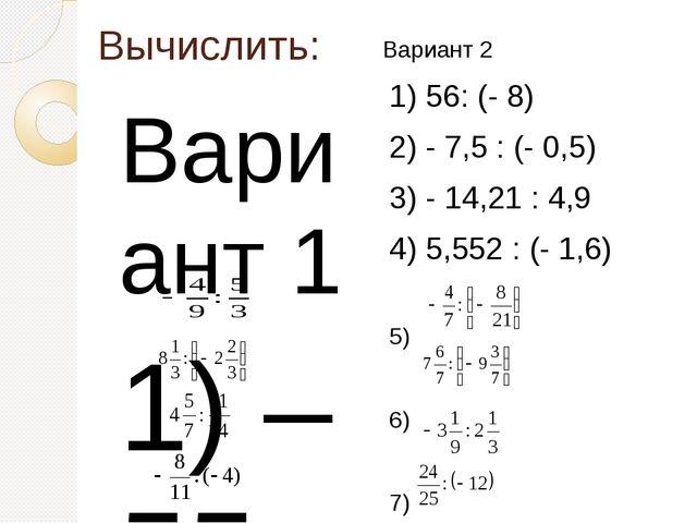 Вычислить: Вариант 1 1) – 55 : 5 2) 3,6 : (-9) 3) 10,32 : (- 2,5) 4) – 11,7 :...