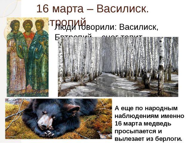 16 марта – Василиск. Евтропий. Люди говорили: Василиск, Евтропий – снег топит...