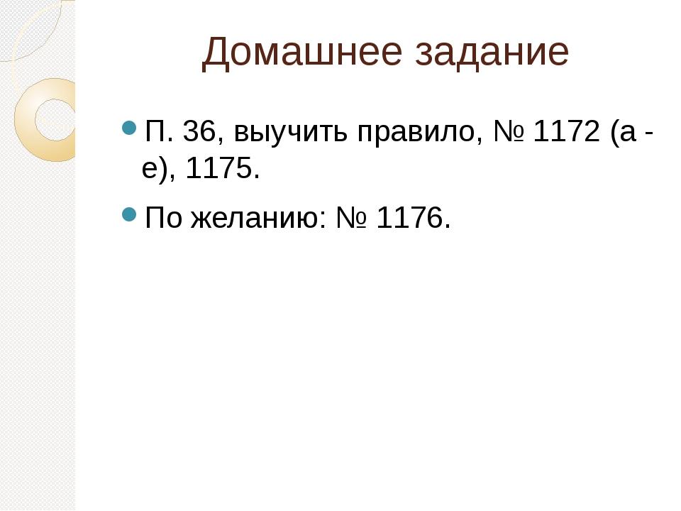 Домашнее задание П. 36, выучить правило, № 1172 (а - е), 1175. По желанию: №...
