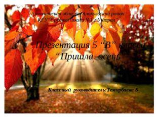 """Презентация 5 """"В"""" класса """"Пришла осень"""" Алматинская область Алакольский райо"""