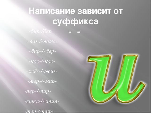 Написание зависит от суффикса -α- -бир-/бер -лаг-/-лож- -дир-/-дер- -кос-/-ка...