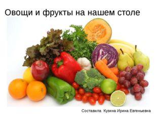 Овощи и фрукты на нашем столе Составила Кузина Ирина Евгеньевна