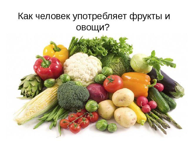 Как человек употребляет фрукты и овощи?