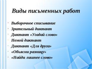 Виды письменных работ Выборочное списывание Зрительный диктант Диктант «Угада