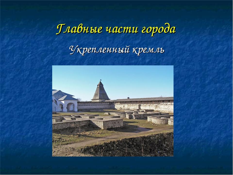 Главные части города Укрепленный кремль