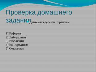 Проверка домашнего задания Дайте определения терминам 1) Реформа 2) Либирализ