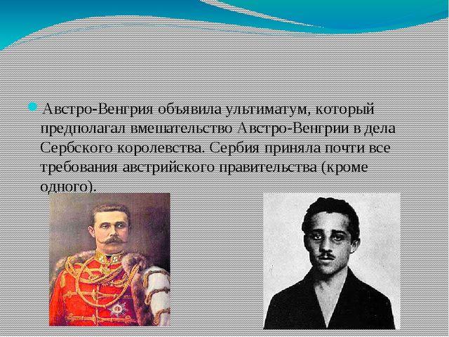 Австро-Венгрия объявила ультиматум, который предполагал вмешательство Австро-...
