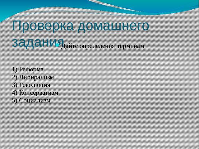 Проверка домашнего задания Дайте определения терминам 1) Реформа 2) Либирализ...