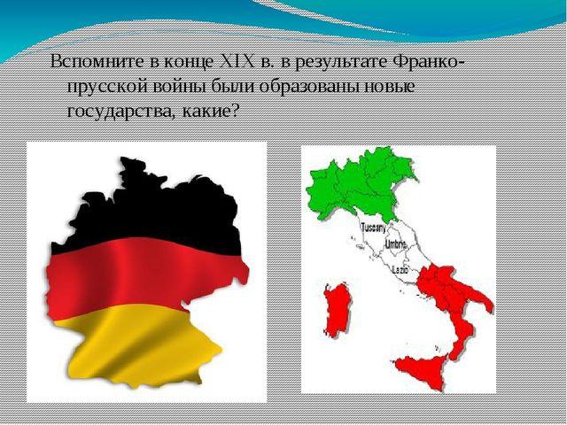 Вспомните в конце XIX в. в результате Франко-прусской войны были образованы н...
