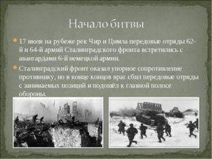 17 июля на рубеже рек Чир и Цимла передовые отряды 62-й и 64-й армий Сталингр