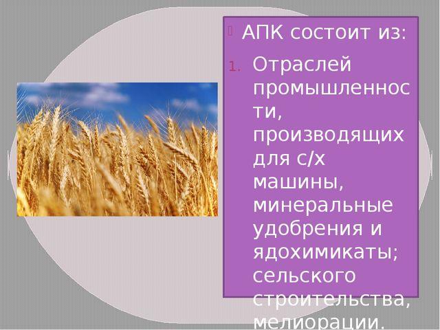 АПК состоит из: Отраслей промышленности, производящих для с/х машины, минерал...