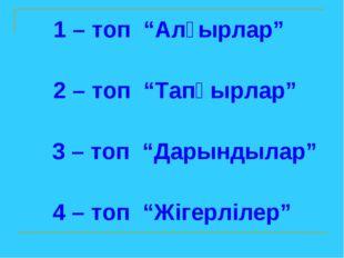 """1 – топ """"Алғырлар"""" 2 – топ """"Тапқырлар"""" 3 – топ """"Дарындылар"""" 4 – топ """"Жігерліл"""