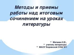 Матаева Н.В., учитель литературы МАОУ Боровской СОШ №1 Методы и приемы работы