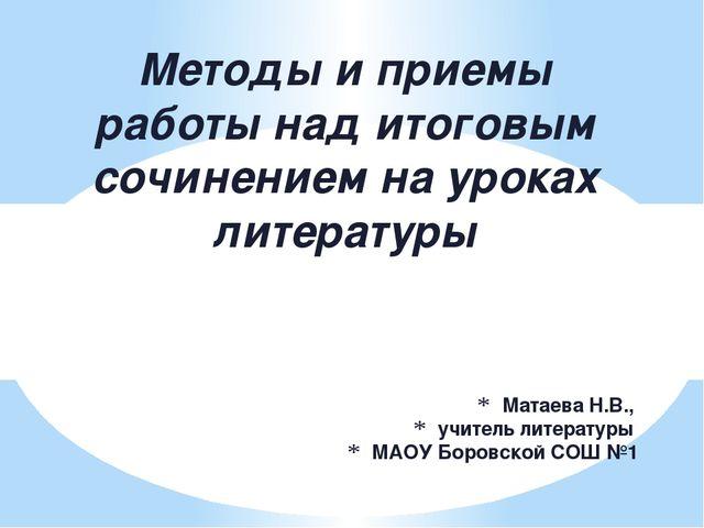 Матаева Н.В., учитель литературы МАОУ Боровской СОШ №1 Методы и приемы работы...