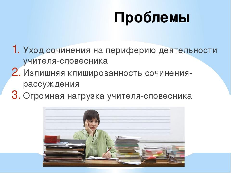 Проблемы Уход сочинения на периферию деятельности учителя-словесника Излишняя...