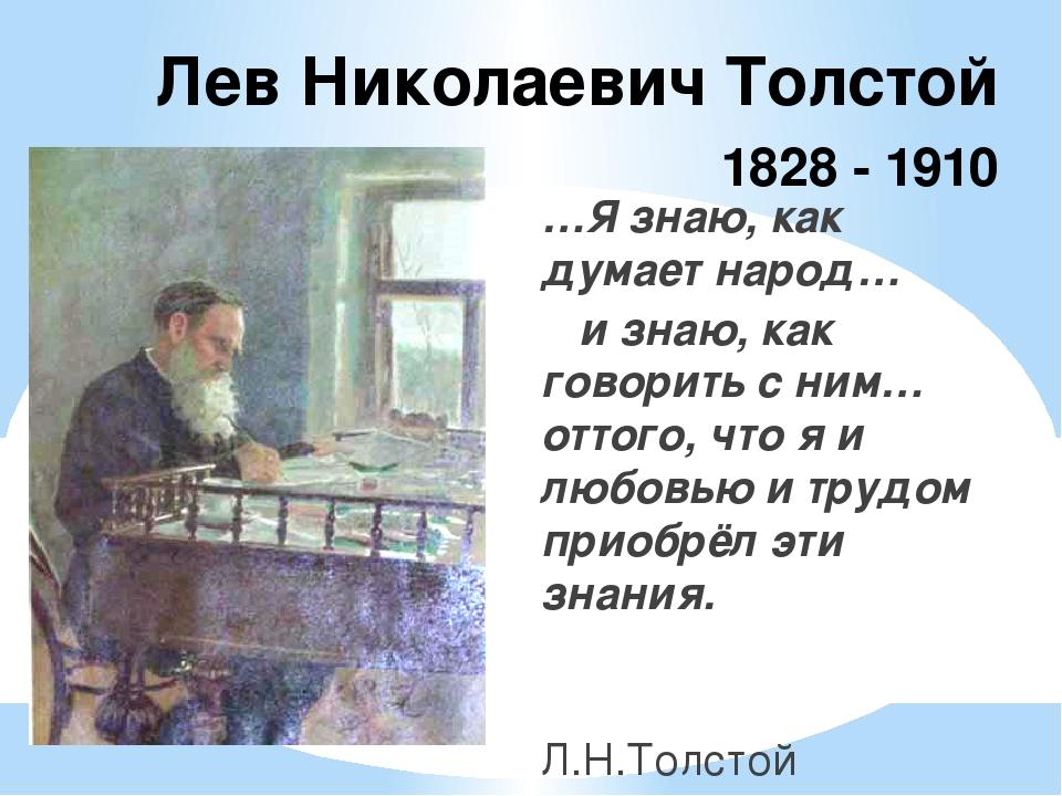 Лев Николаевич Толстой 1828 - 1910 …Я знаю, как думает народ… и знаю, как гов...