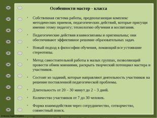Особенности мастер - класса Собственная система работы, предполагающая компле
