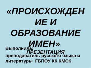 «ПРОИСХОЖДЕНИЕ И ОБРАЗОВАНИЕ ИМЕН» ПРЕЗЕНТАЦИЯ Выполнила: преподаватель русск