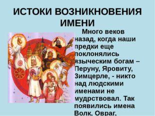 ИСТОКИ ВОЗНИКНОВЕНИЯ ИМЕНИ Много веков назад, когда наши предки еще поклоняли