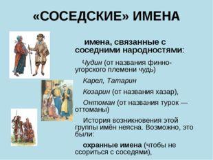 «СОСЕДСКИЕ» ИМЕНА имена, связанные с соседними народностями: Чудин(от назва