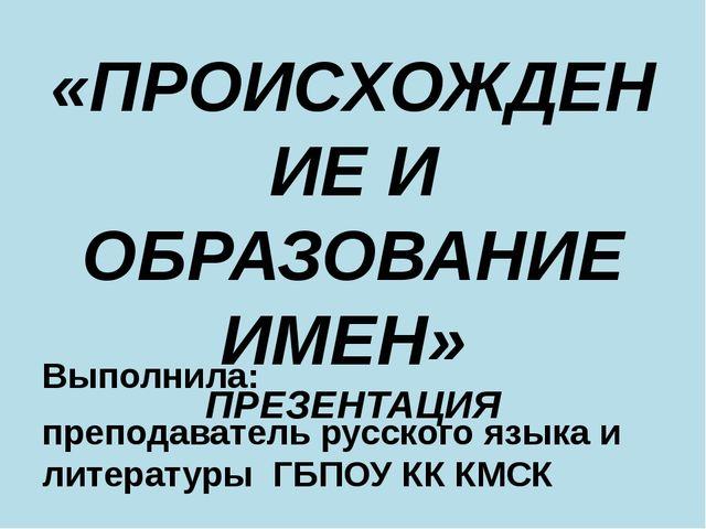 «ПРОИСХОЖДЕНИЕ И ОБРАЗОВАНИЕ ИМЕН» ПРЕЗЕНТАЦИЯ Выполнила: преподаватель русск...