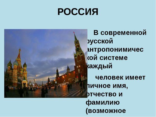 РОССИЯ В современной русской антропонимической системе каждый человек имеет л...